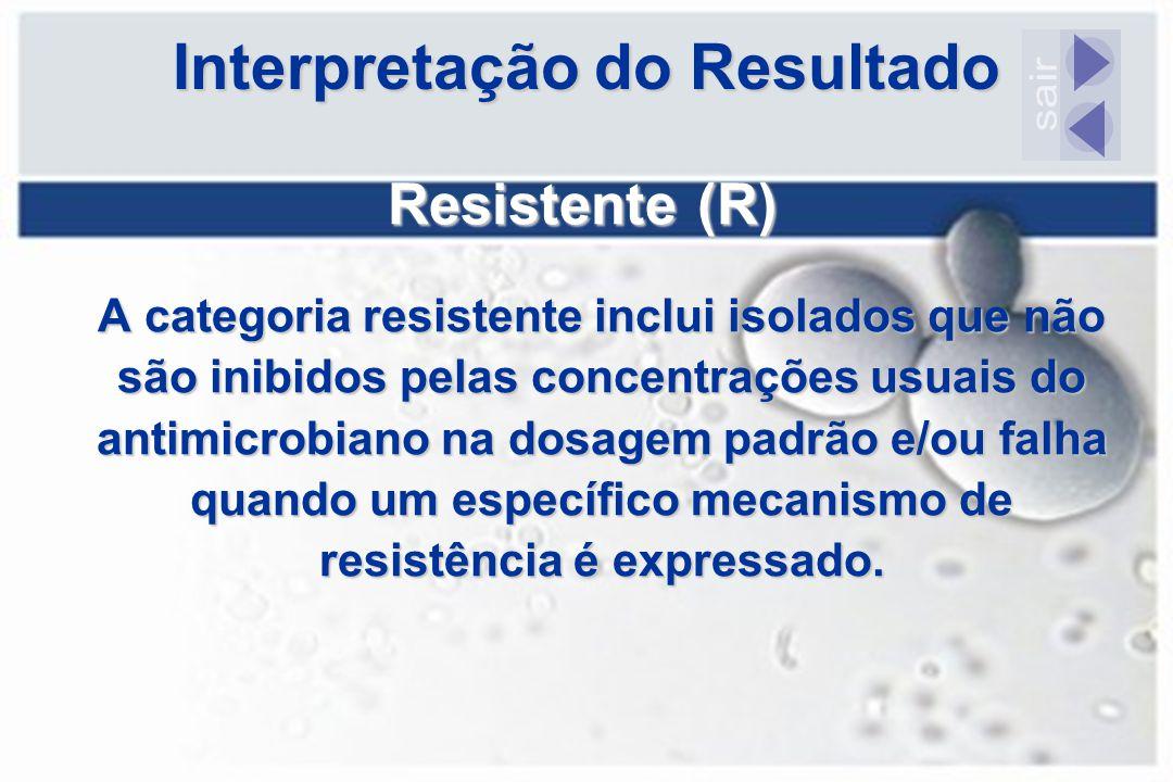 Interpretação do Resultado Resistente (R) A categoria resistente inclui isolados que não são inibidos pelas concentrações usuais do antimicrobiano na