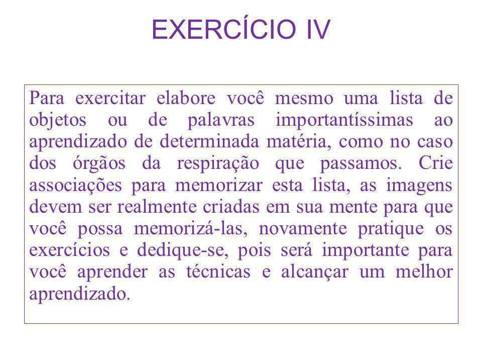 EXERCÍCIO IV Para exercitar elabore você mesmo uma lista de objetos ou de palavras importantíssimas ao aprendizado de determinada matéria, como no cas