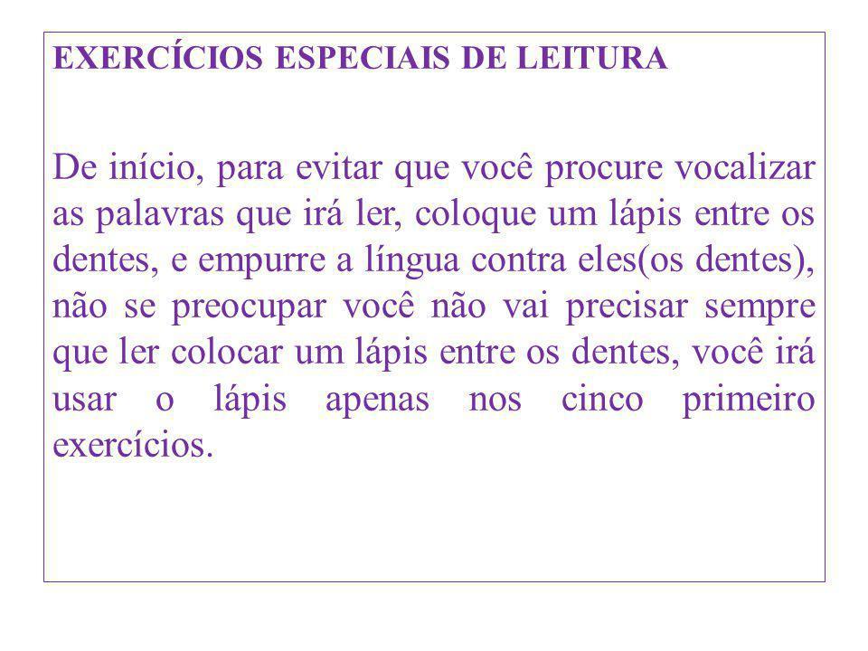 EXERCÍCIOS ESPECIAIS DE LEITURA De início, para evitar que você procure vocalizar as palavras que irá ler, coloque um lápis entre os dentes, e empurre