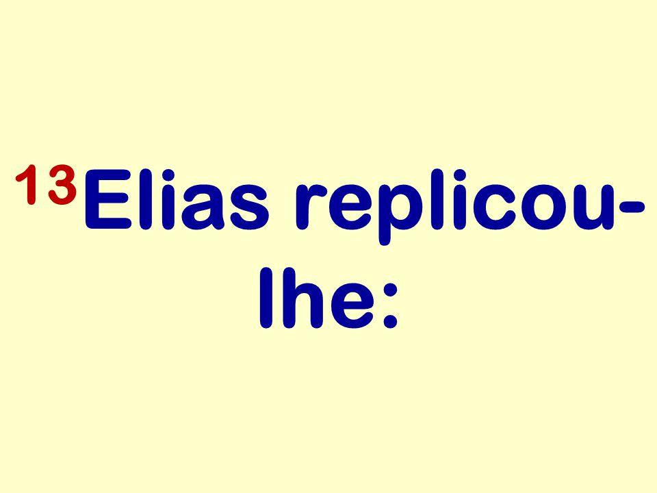 13 Elias replicou- lhe: