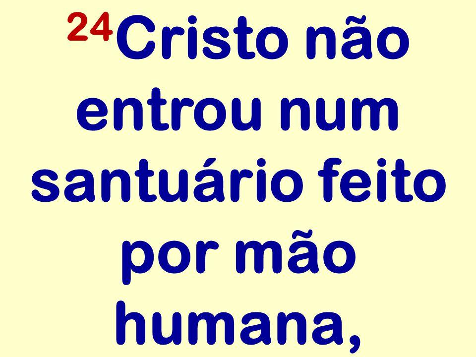 24 Cristo não entrou num santuário feito por mão humana,