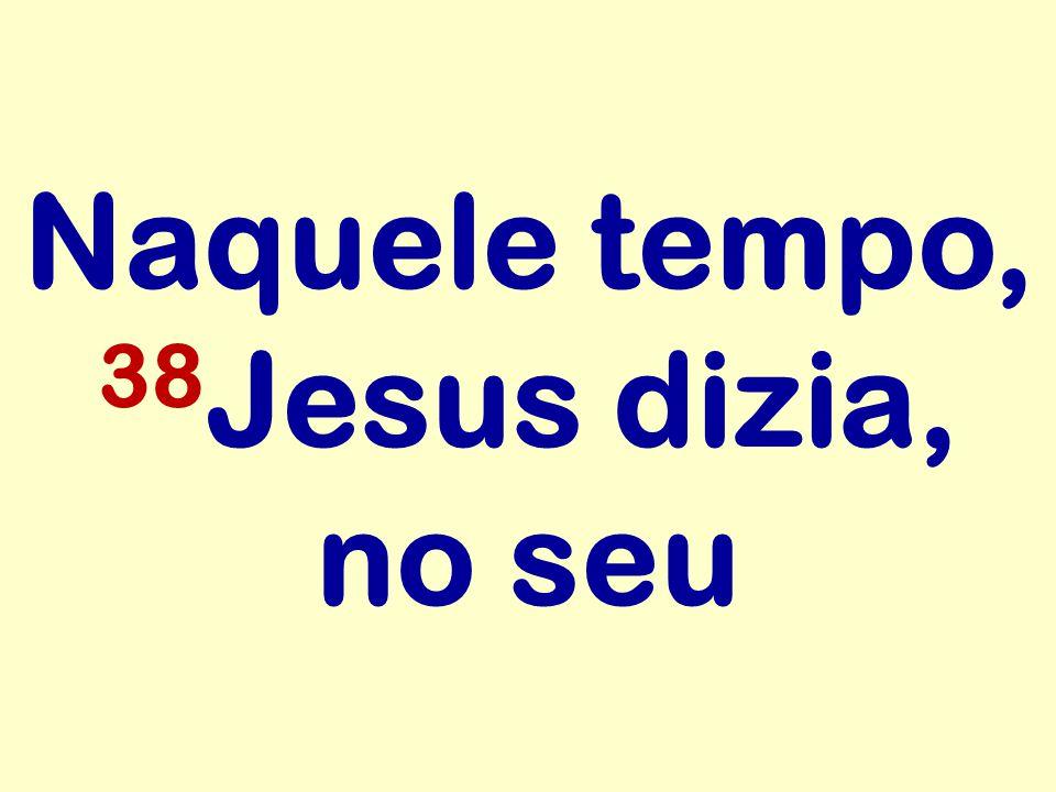 Naquele tempo, 38 Jesus dizia, no seu