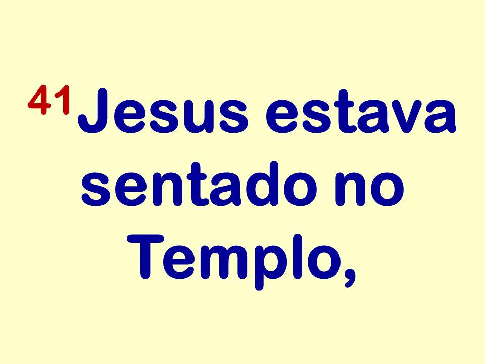 41 Jesus estava sentado no Templo,