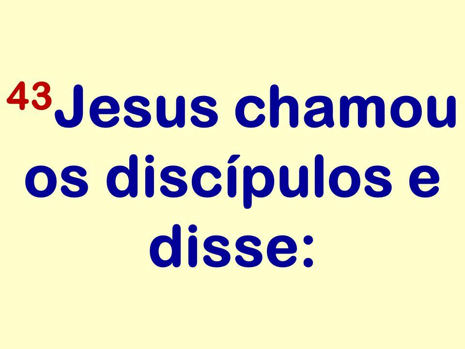 43 Jesus chamou os discípulos e disse: