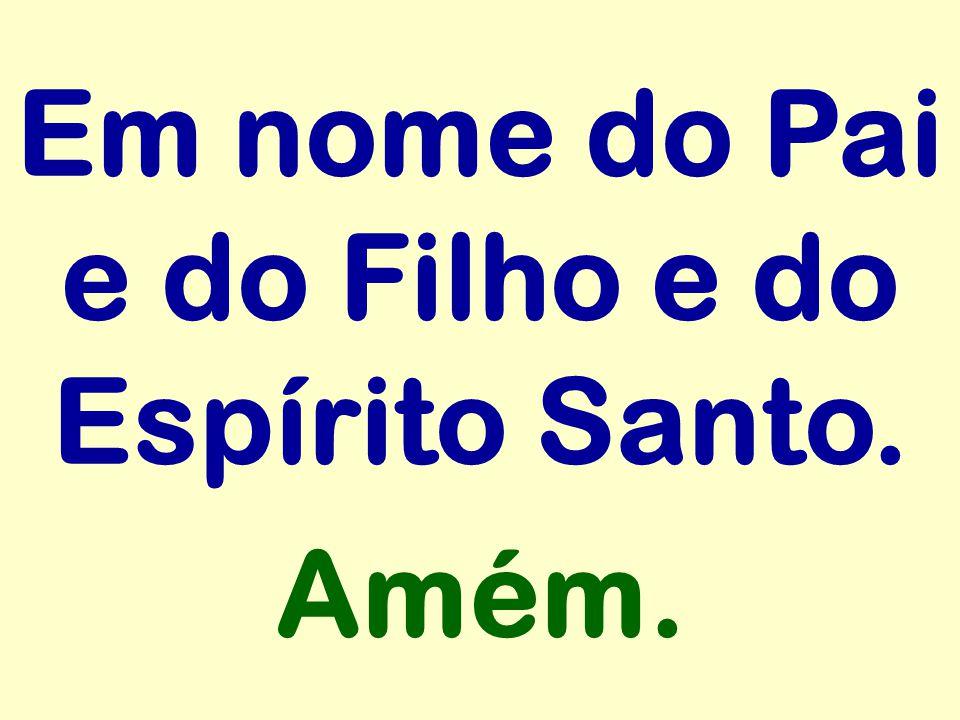 Em nome do Pai e do Filho e do Espírito Santo. Amém.