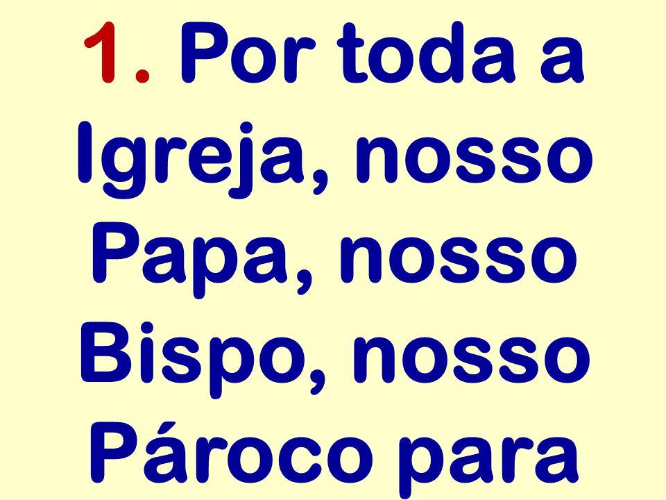 1. Por toda a Igreja, nosso Papa, nosso Bispo, nosso Pároco para