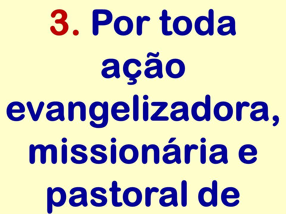 3. Por toda ação evangelizadora, missionária e pastoral de