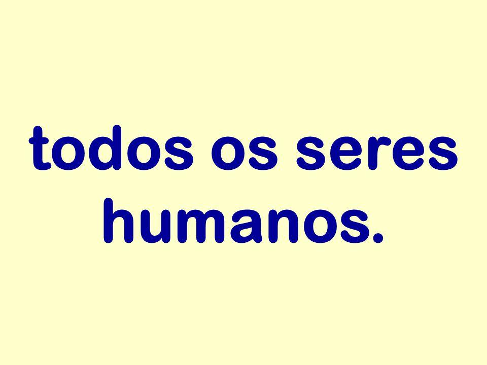todos os seres humanos.