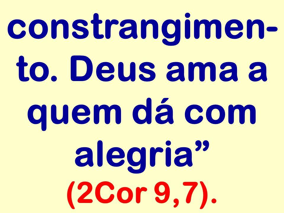 """constrangimen- to. Deus ama a quem dá com alegria"""" (2Cor 9,7)."""