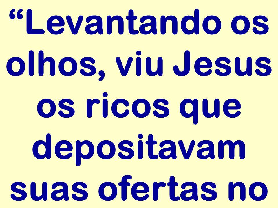 """""""Levantando os olhos, viu Jesus os ricos que depositavam suas ofertas no"""