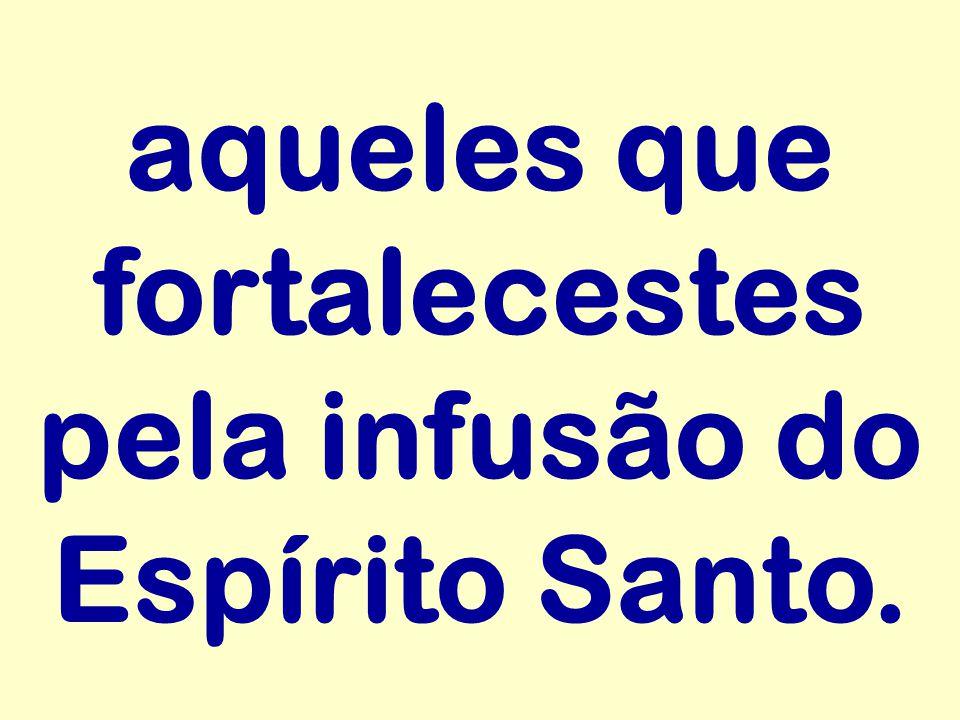 aqueles que fortalecestes pela infusão do Espírito Santo.