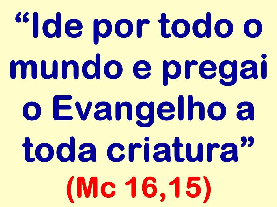 """""""Ide por todo o mundo e pregai o Evangelho a toda criatura"""" (Mc 16,15)"""