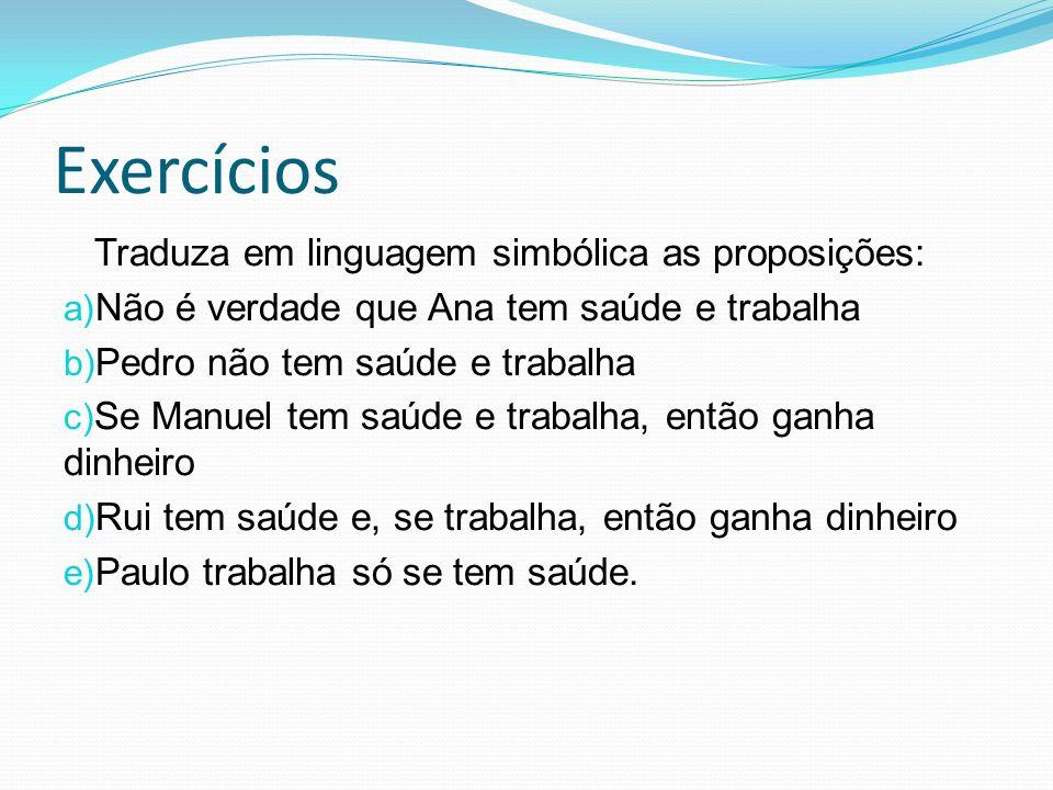 Exercícios Traduza em linguagem simbólica as proposições: a) Não é verdade que Ana tem saúde e trabalha b) Pedro não tem saúde e trabalha c) Se Manuel