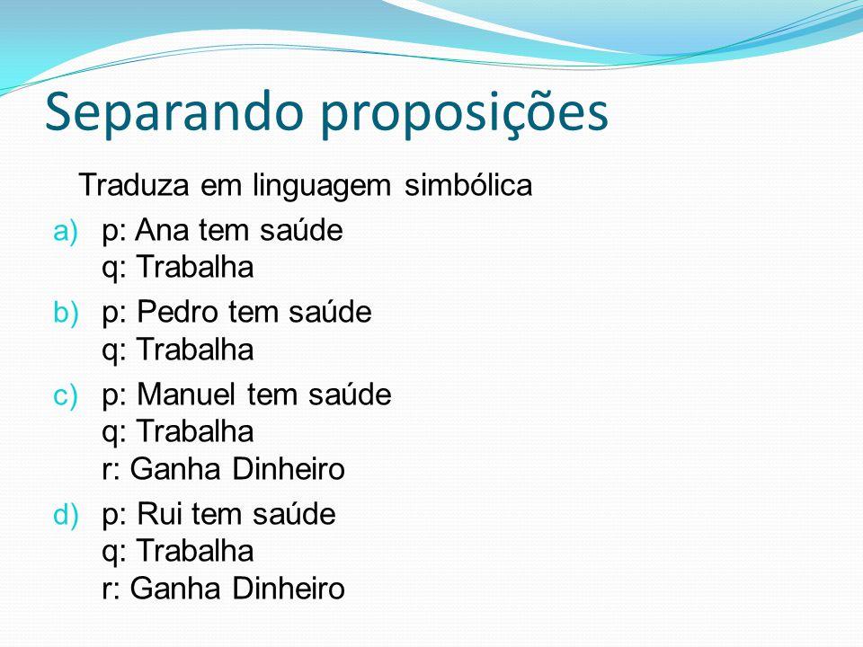 Traduza em linguagem simbólica a) p: Ana tem saúde q: Trabalha b) p: Pedro tem saúde q: Trabalha c) p: Manuel tem saúde q: Trabalha r: Ganha Dinheiro