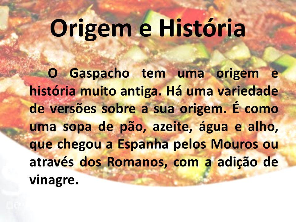 Origem e História O Gaspacho tem uma origem e história muito antiga. Há uma variedade de versões sobre a sua origem. É como uma sopa de pão, azeite, á