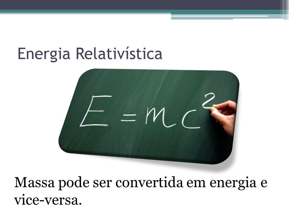 Energia Relativística Massa pode ser convertida em energia e vice-versa.