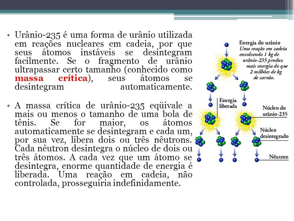 Urânio-235 é uma forma de urânio utilizada em reações nucleares em cadeia, por que seus átomos instáveis se desintegram facilmente. Se o fragmento de
