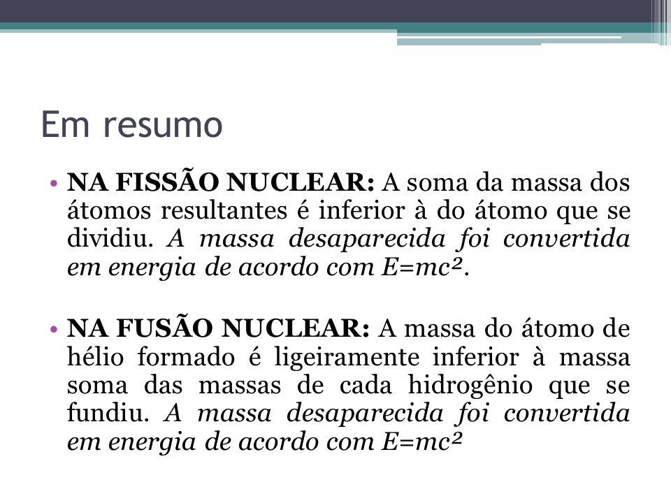 Em resumo NA FISSÃO NUCLEAR: A soma da massa dos átomos resultantes é inferior à do átomo que se dividiu. A massa desaparecida foi convertida em energ