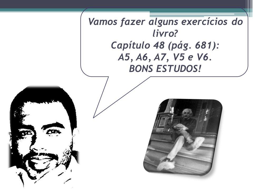 Vamos fazer alguns exercícios do livro? Capítulo 48 (pág. 681): A5, A6, A7, V5 e V6. BONS ESTUDOS!