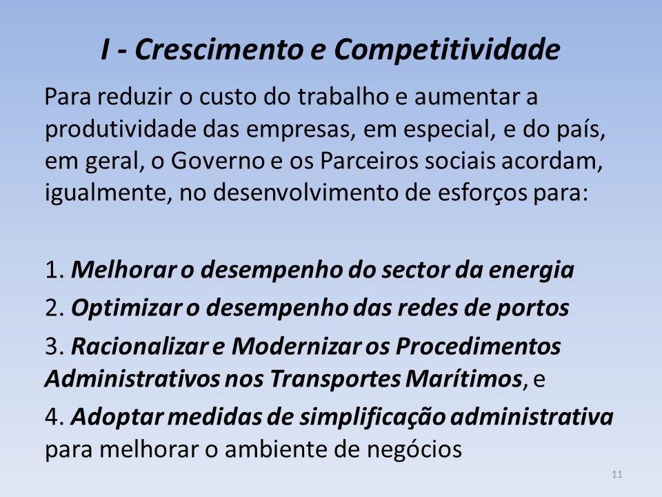 I - Crescimento e Competitividade Para reduzir o custo do trabalho e aumentar a produtividade das empresas, em especial, e do país, em geral, o Governo e os Parceiros sociais acordam, igualmente, no desenvolvimento de esforços para: 1.