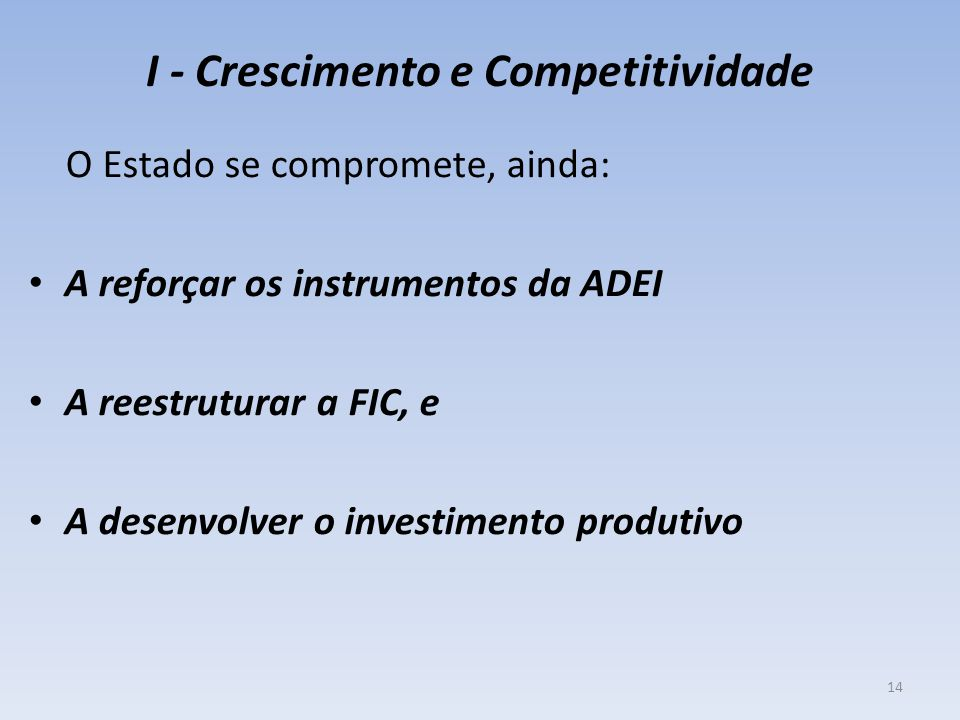 I - Crescimento e Competitividade O Estado se compromete, ainda: A reforçar os instrumentos da ADEI A reestruturar a FIC, e A desenvolver o investimento produtivo 14
