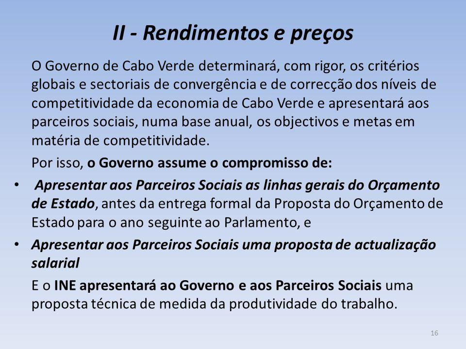 II - Rendimentos e preços O Governo de Cabo Verde determinará, com rigor, os critérios globais e sectoriais de convergência e de correcção dos níveis de competitividade da economia de Cabo Verde e apresentará aos parceiros sociais, numa base anual, os objectivos e metas em matéria de competitividade.