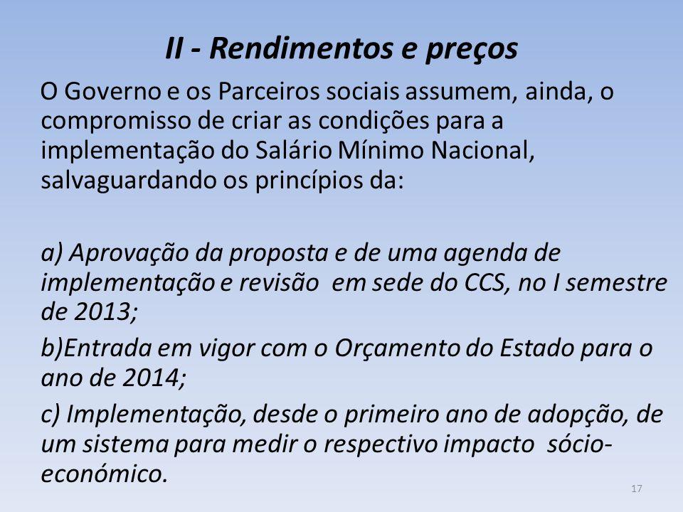 II - Rendimentos e preços O Governo e os Parceiros sociais assumem, ainda, o compromisso de criar as condições para a implementação do Salário Mínimo Nacional, salvaguardando os princípios da: a) Aprovação da proposta e de uma agenda de implementação e revisão em sede do CCS, no I semestre de 2013; b)Entrada em vigor com o Orçamento do Estado para o ano de 2014; c) Implementação, desde o primeiro ano de adopção, de um sistema para medir o respectivo impacto sócio- económico.