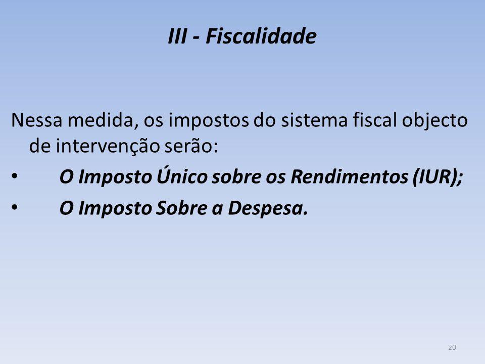 III - Fiscalidade Nessa medida, os impostos do sistema fiscal objecto de intervenção serão: O Imposto Único sobre os Rendimentos (IUR); O Imposto Sobre a Despesa.