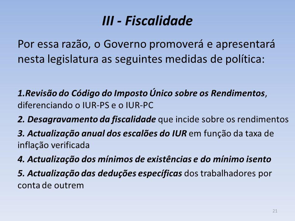 III - Fiscalidade Por essa razão, o Governo promoverá e apresentará nesta legislatura as seguintes medidas de política: 1.Revisão do Código do Imposto Único sobre os Rendimentos, diferenciando o IUR-PS e o IUR-PC 2.