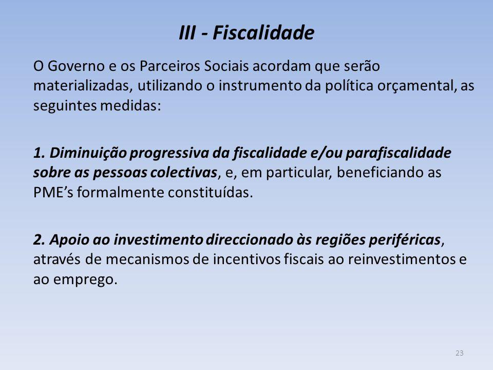 III - Fiscalidade O Governo e os Parceiros Sociais acordam que serão materializadas, utilizando o instrumento da política orçamental, as seguintes med