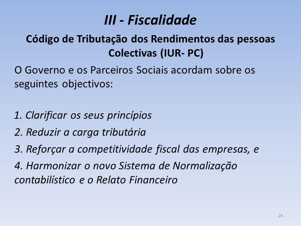 III - Fiscalidade Código de Tributação dos Rendimentos das pessoas Colectivas (IUR- PC) O Governo e os Parceiros Sociais acordam sobre os seguintes objectivos: 1.