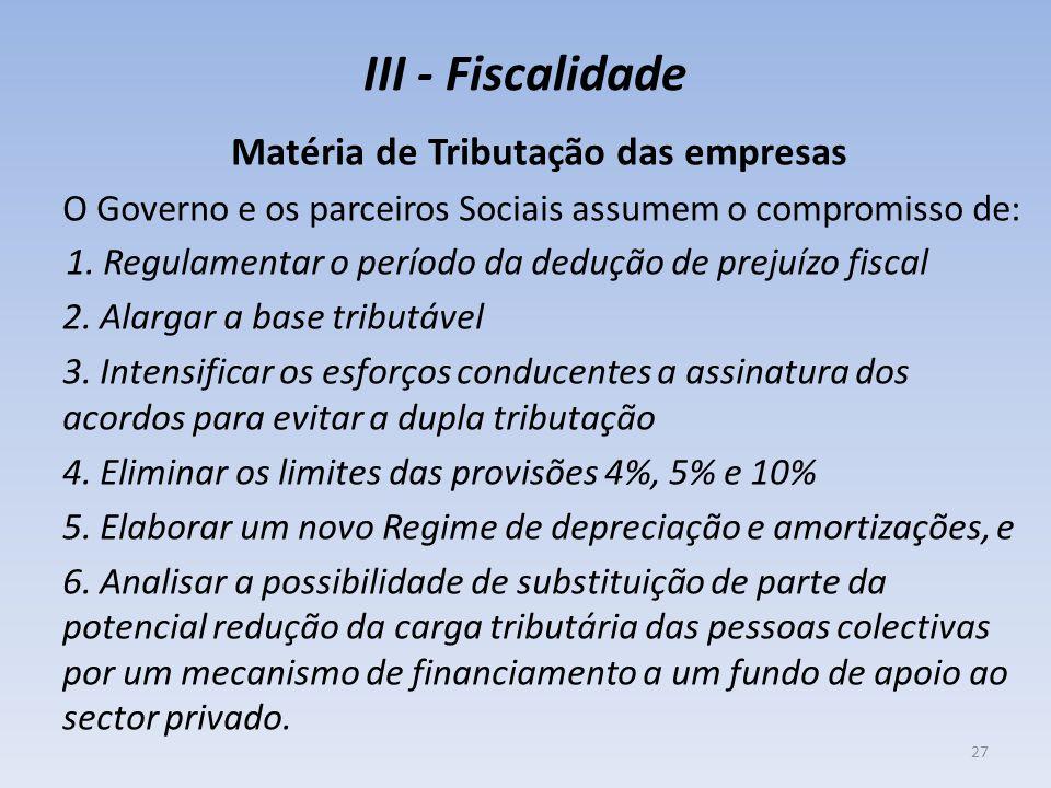 III - Fiscalidade Matéria de Tributação das empresas O Governo e os parceiros Sociais assumem o compromisso de: 1. Regulamentar o período da dedução d
