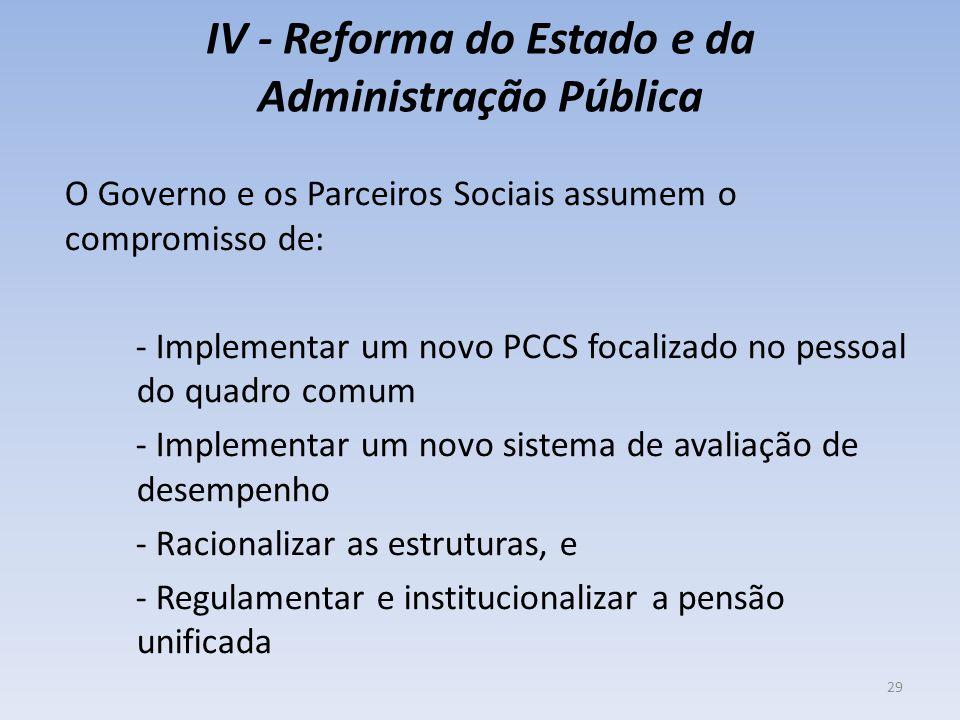 IV - Reforma do Estado e da Administração Pública O Governo e os Parceiros Sociais assumem o compromisso de: - Implementar um novo PCCS focalizado no