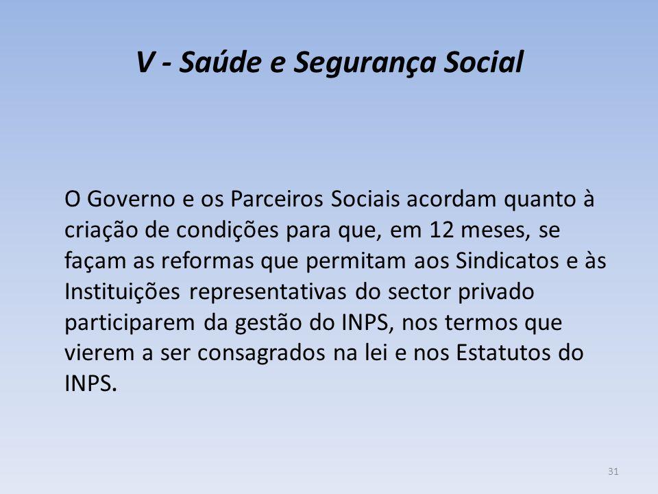 V - Saúde e Segurança Social O Governo e os Parceiros Sociais acordam quanto à criação de condições para que, em 12 meses, se façam as reformas que pe