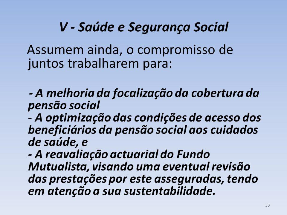 V - Saúde e Segurança Social Assumem ainda, o compromisso de juntos trabalharem para: - A melhoria da focalização da cobertura da pensão social - A op