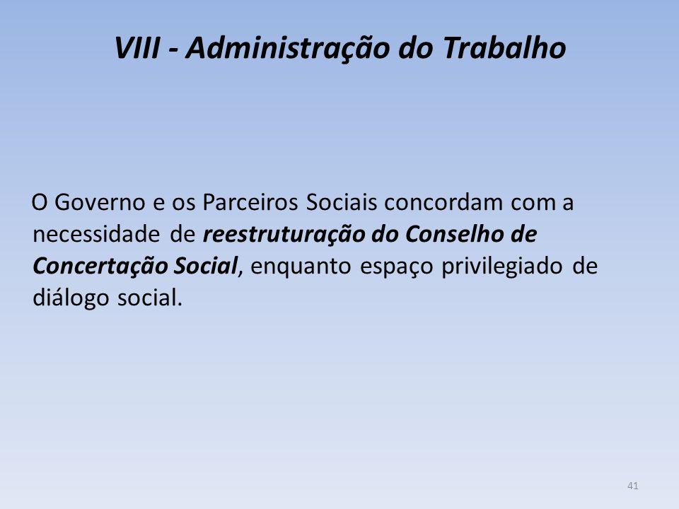 VIII - Administração do Trabalho O Governo e os Parceiros Sociais concordam com a necessidade de reestruturação do Conselho de Concertação Social, enquanto espaço privilegiado de diálogo social.