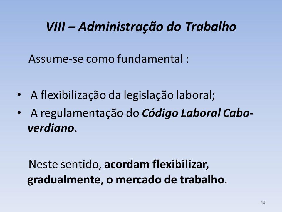 VIII – Administração do Trabalho Assume-se como fundamental : A flexibilização da legislação laboral; A regulamentação do Código Laboral Cabo- verdian