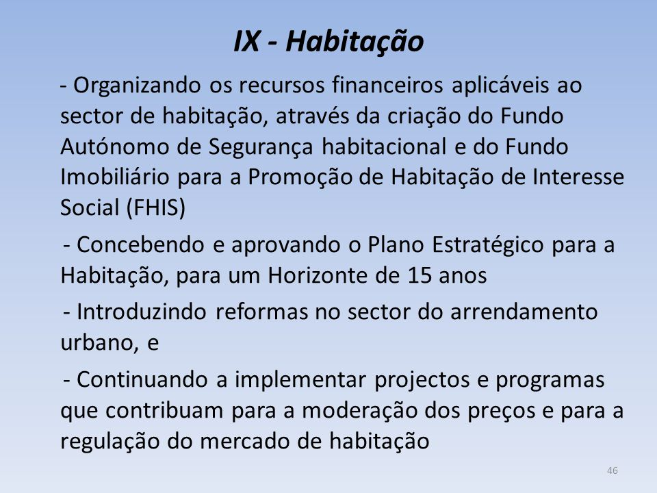 IX - Habitação - Organizando os recursos financeiros aplicáveis ao sector de habitação, através da criação do Fundo Autónomo de Segurança habitacional e do Fundo Imobiliário para a Promoção de Habitação de Interesse Social (FHIS) - Concebendo e aprovando o Plano Estratégico para a Habitação, para um Horizonte de 15 anos - Introduzindo reformas no sector do arrendamento urbano, e - Continuando a implementar projectos e programas que contribuam para a moderação dos preços e para a regulação do mercado de habitação 46