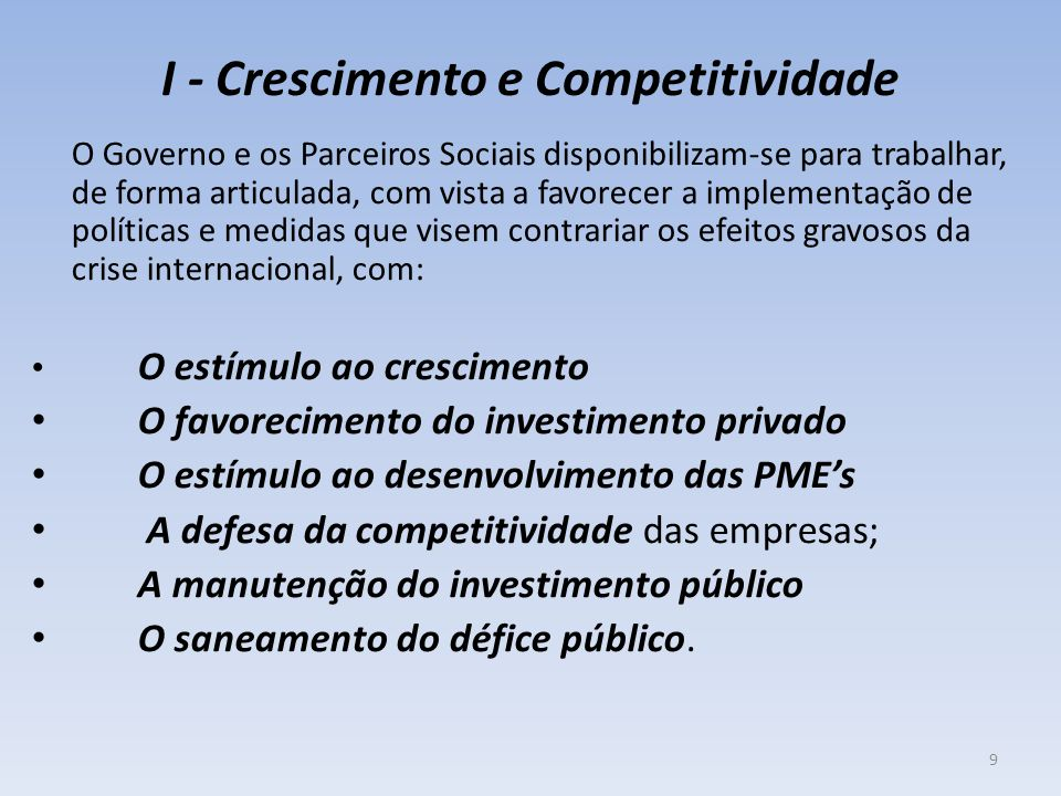 I - Crescimento e Competitividade O Governo e os Parceiros Sociais disponibilizam-se para trabalhar, de forma articulada, com vista a favorecer a implementação de políticas e medidas que visem contrariar os efeitos gravosos da crise internacional, com: O estímulo ao crescimento O favorecimento do investimento privado O estímulo ao desenvolvimento das PME's A defesa da competitividade das empresas; A manutenção do investimento público O saneamento do défice público.