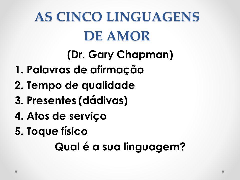 AS CINCO LINGUAGENS DE AMOR (Dr. Gary Chapman) 1. Palavras de afirmação 2. Tempo de qualidade 3. Presentes (dádivas) 4. Atos de serviço 5. Toque físic