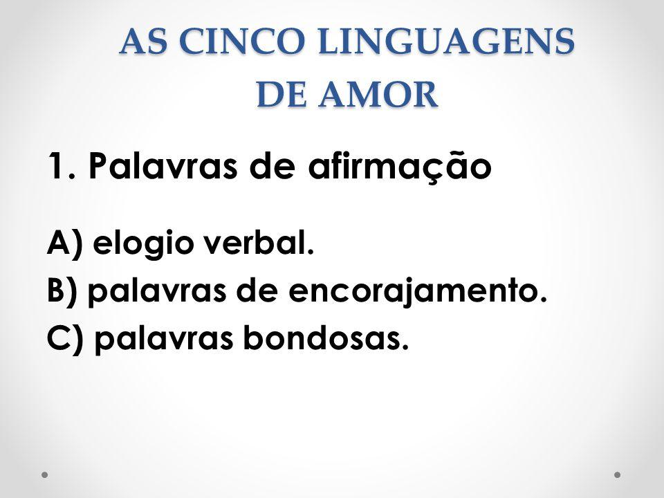 AS CINCO LINGUAGENS DE AMOR 1. Palavras de afirmação A) elogio verbal. B) palavras de encorajamento. C) palavras bondosas.
