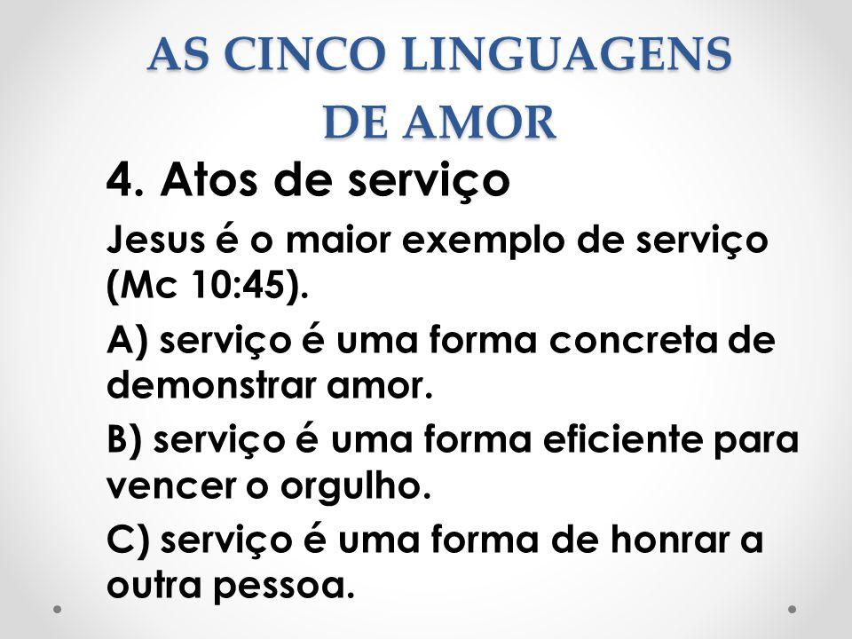 AS CINCO LINGUAGENS DE AMOR 4. Atos de serviço Jesus é o maior exemplo de serviço (Mc 10:45). A) serviço é uma forma concreta de demonstrar amor. B) s