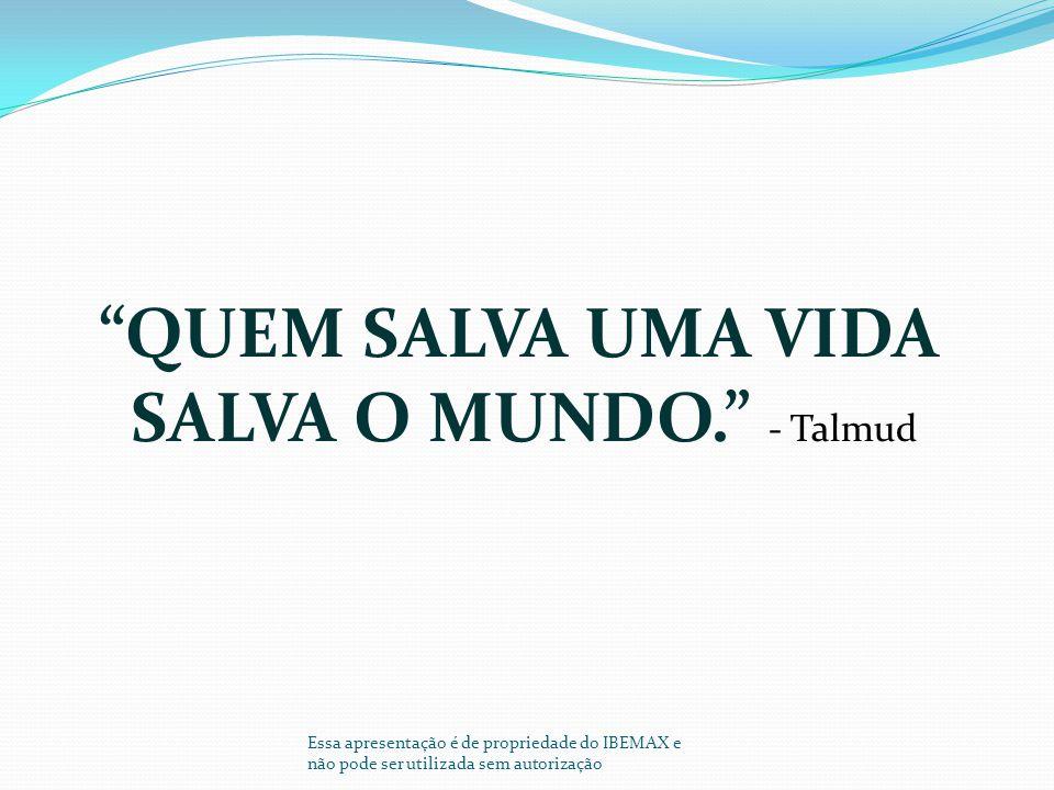 """""""QUEM SALVA UMA VIDA SALVA O MUNDO."""" - Talmud Essa apresentação é de propriedade do IBEMAX e não pode ser utilizada sem autorização"""