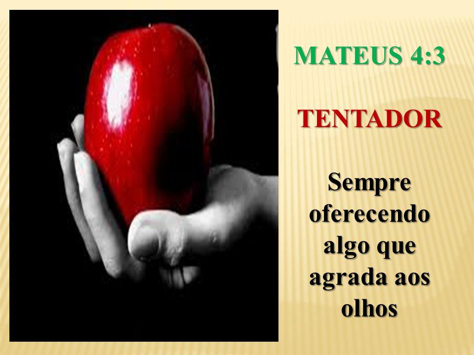 MATEUS 4:3 TENTADOR Sempre oferecendo algo que agrada aos olhos