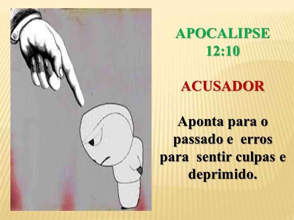APOCALIPSE 12:10 ACUSADOR Aponta para o passado e erros para sentir culpas e deprimido.