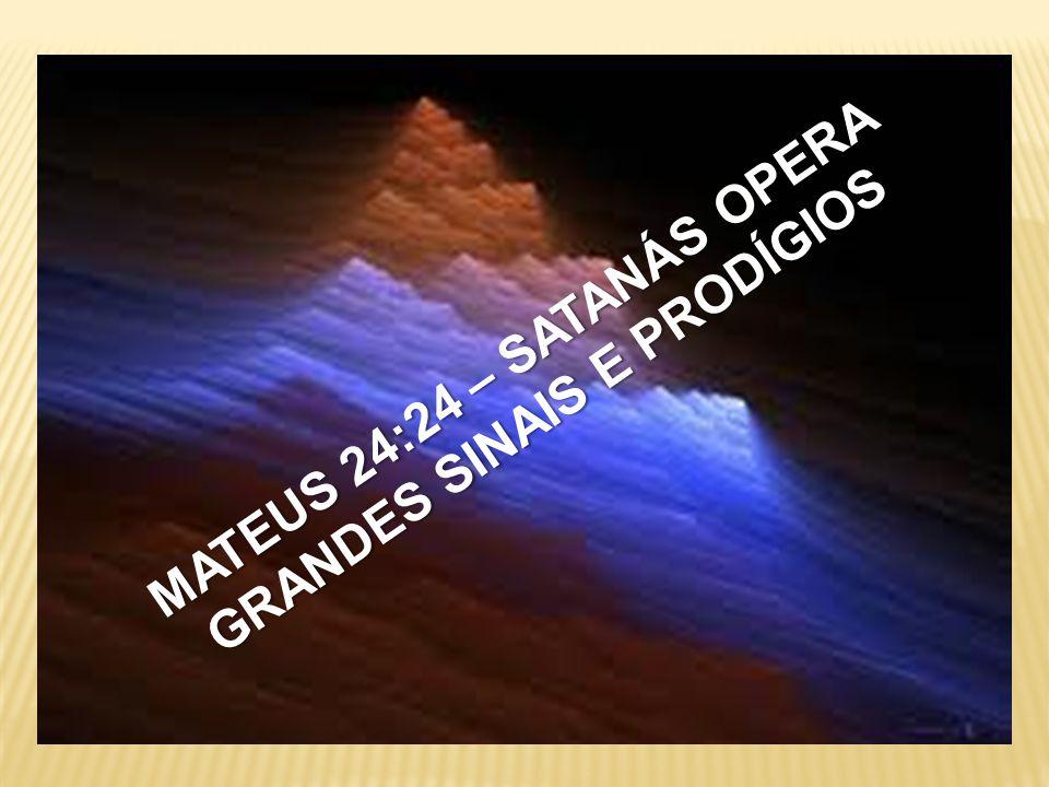 MATEUS 24:24 – SATANÁS OPERA GRANDES SINAIS E PRODÍGIOS