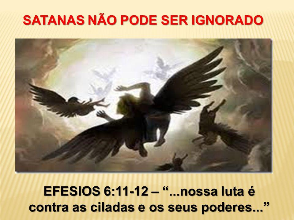"""SATANAS NÃO PODE SER IGNORADO EFESIOS 6:11-12 – """"...nossa luta é contra as ciladas e os seus poderes..."""""""