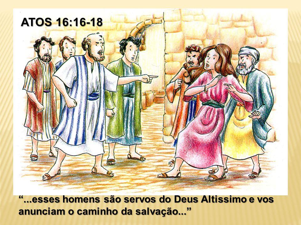 """ATOS 16:16-18 """"...esses homens são servos do Deus Altissimo e vos anunciam o caminho da salvação..."""""""