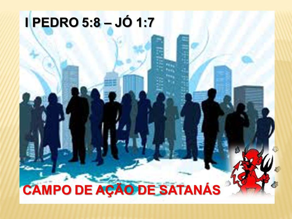 CAMPO DE AÇÃO DE SATANÁS I PEDRO 5:8 – JÓ 1:7