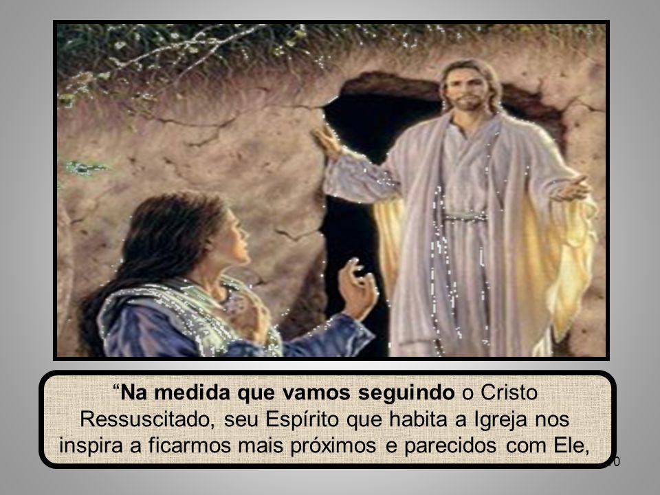 10 Na medida que vamos seguindo o Cristo Ressuscitado, seu Espírito que habita a Igreja nos inspira a ficarmos mais próximos e parecidos com Ele,